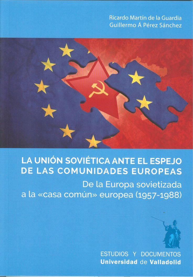 """LA UNIÓN SOVIÉTICA ANTE EL ESPEJO DE LAS COMUNIDADES EUROPEAS. De la Europa sovietizada a la """"casa común"""" europea (1957-1988) MARTIN DE LA GUARDIA, RICARDO - PEREZ SANCHEZ, GUILLERMO ANGEL +info: (pinchando foto se accede a la página de EdUVa) http://almena.uva.es/record=b1757223~S1*spi"""