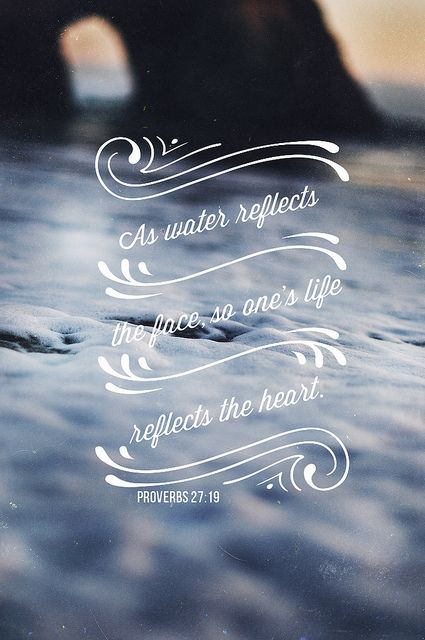 Proverbs 27:19 | As water reflects a face, so a man's heart relects the man. #Bible_verse #truth #life. Ask yourself who you really are and what do others see in you. Find peace.