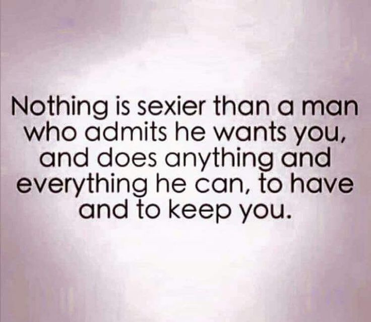 Nothing Is Sexier Than A Man Who Admits He Wants You And Does Everything He Can…