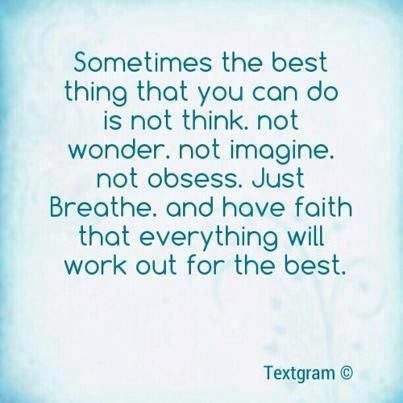 just breath and have faith everything will be ok
