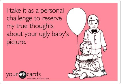 Funny Confession Ecard: I take it as a personal challenge to reserve my true thoughts about your ugly baby's picture.