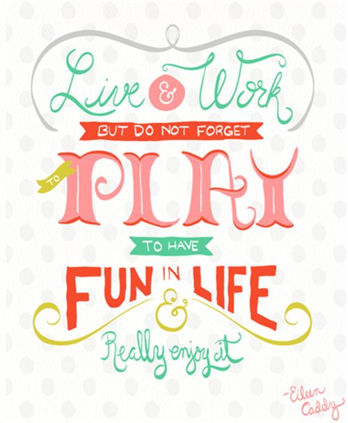 life and work but do not forget to play to have fun in life and really enjoy it.