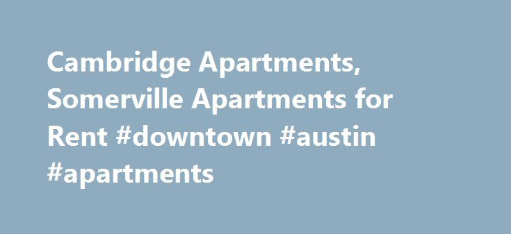 Cambridge Apartments, Somerville Apartments for Rent #downtown #austin #apartments http://apartment.remmont.com/cambridge-apartments-somerville-apartments-for-rent-downtown-austin-apartments/  #apartments for rent by owner # Specializing in apartment rentals in Cambridge and Somerville Talk to our agents for the accomodation and privacy you seek. Harvard Square Davis Square Central Sqwuare Porter Square Studios, 1, 2, 3 beds Luxury Cambridge MA apartments Offer great amenities and parking…