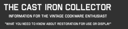 The Cast Iron Collector: Information For The Vintage Cookware Enthusiast. What You Need To Know About Restoration for Use or Display.