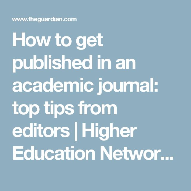 How to get published in an academic journal: top tips from editors | Higher Education Network | The Guardian