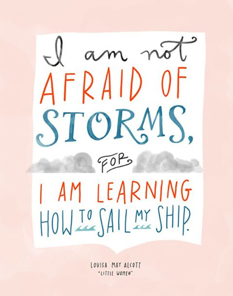 I am not afraid of storms for I am learning how to sail my ship.  Louisa May Alcott, Little Women