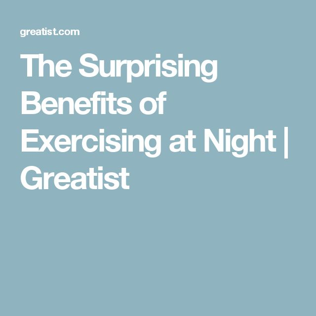 The Surprising Benefits of Exercising at Night | Greatist