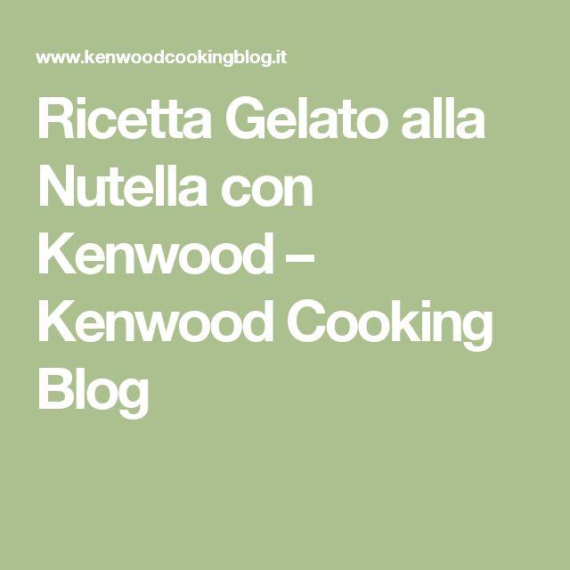 Ricetta Gelato alla Nutella con Kenwood – Kenwood Cooking Blog