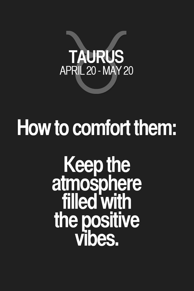 How to comfort them: Keep the atmosphere filled with the positive vibes. Taurus | Taurus Quotes | Taurus Horoscope | Taurus Zodiac Signs