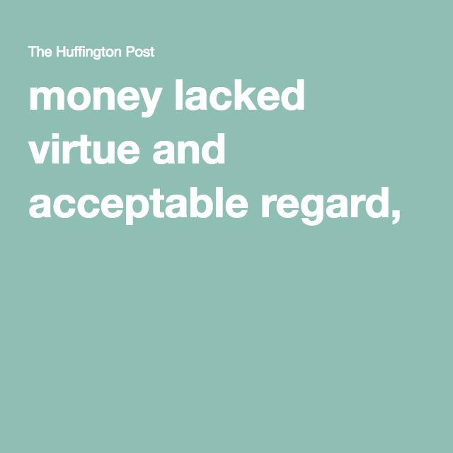 money lacked virtue and acceptable regard,