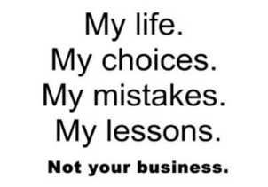 SERIOUSLY. Mind your own business : ) perfectly said! I'm glad I did what I did