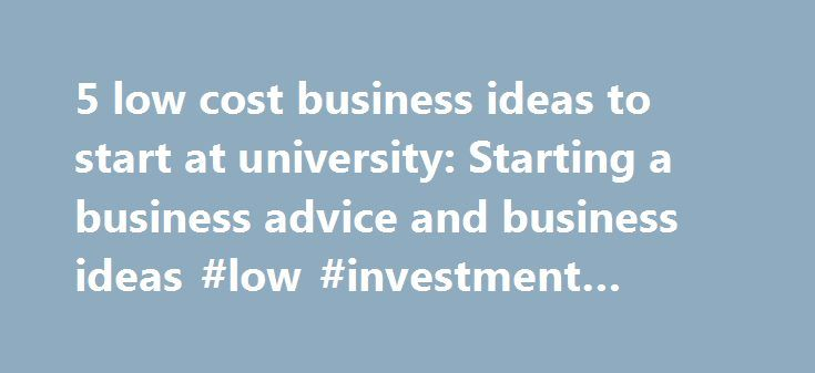 5 low cost business ideas to start at university: Starting a business advice and business ideas #low #investment #business #ideas http://money.nef2.com/5-low-cost-business-ideas-to-start-at-university-starting-a-business-advice-and-business-ideas-low-investment-business-ideas/  #business ideas for college students # 5 low cost business ideas to start at university Some of the world's most famous entrepreneurs started businesses while at university; Mark Zuckerberg, Bill Gates, Sergey Brin…