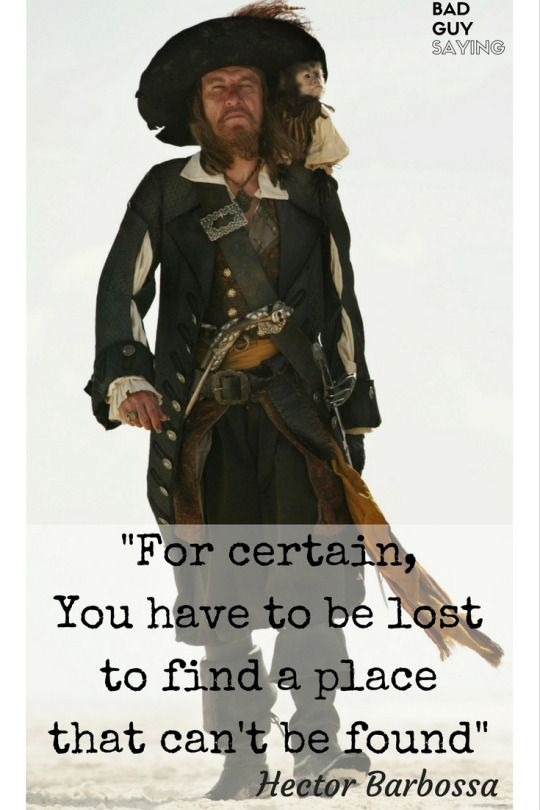 You have to be lost fo find a place that can't found. Hector Barbossa