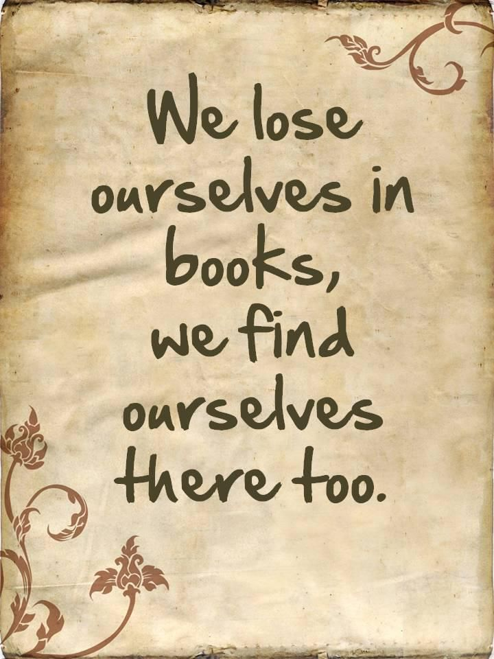 We find ourselves in books.  We can learn so much about ourselves from reading books.