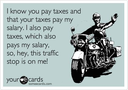 I know you pay taxes and that your taxes pay my salary. I also pay taxes, which also pays my salary, so, hey, this traffic stop is on me!
