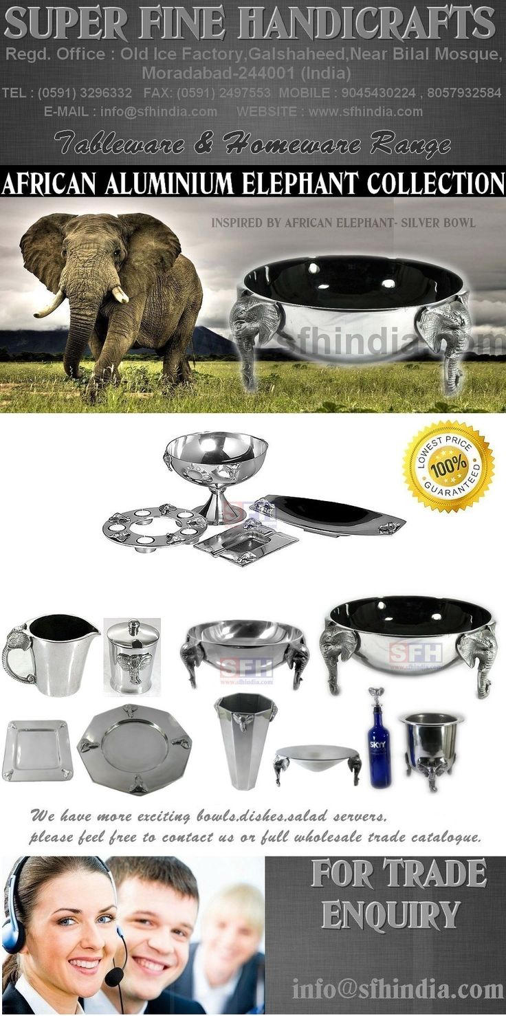 Our Elephant range is exclusive & Handmade . Elephant Range is inspired by African Elephant. We have many different designs & shapes of aluminium bowls,jug,vase,plate,dish,platter,salad servers,salad bowl,chutney bowl,cutlery,butter knife,cheese knife,cheese cutter,fork set,ladle,bottle opener,wine cooler,ice bucket,ashtary,serviette holder,candle holder,napkin ring with Elephant.  Visit us at http://www.sfhindia.com
