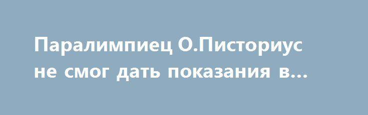 Паралимпиец О.Писториус не смог дать показания в суде http://ukrainianwall.com/world/paralimpiec-o-pistorius-ne-smog-dat-pokazaniya-v-sude/  КИЕВ. 13 июня. УНН.Паралимпиец Оскар Писториус, обвиняемый в убийстве своей подруги Ривы Стинкамп, не смог дать показания в суде ЮАР из-за свого психологического состояния, передаетУННсо ссылкой на ВВС. Психолог, который