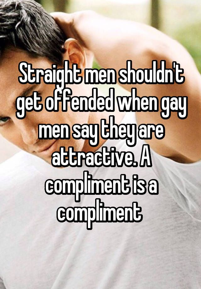 Straight men shouldn't get offended when gay men say they are attractive. A compliment is a compliment
