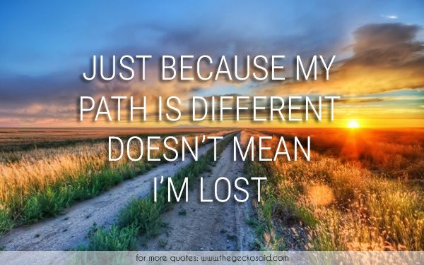 Just because my path is different doesn't mean i'm lost.  #different #life #lost #path #quotes