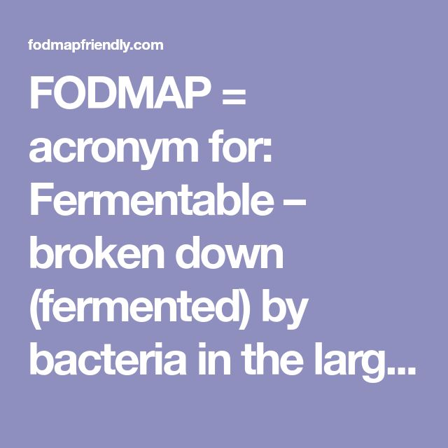 """FODMAP= acronym for: Fermentable – broken down (fermented) by bacteria in the large bowel Oligosaccharides – """"oligo"""" """"few"""" and """"saccharide"""" means sugar. These molecules made up of individual sugars joined together in a chain Disaccharides – """"di"""" means 2. This is a double sugar molecule. Monosaccharides – """"mono"""" means single. This is a single-sugar molecule. And Polyols – these are sugar alcohols (don't lead to intoxication)"""
