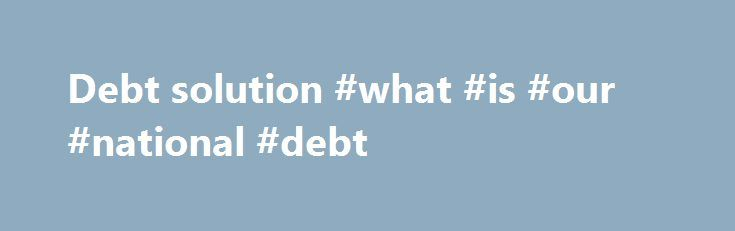 Debt solution #what #is #our #national #debt http://debt.nef2.com/debt-solution-what-is-our-national-debt/  #debt solution # Barack Obama Reuters is the news and media division of Thomson Reuters. Thomson Reuters is the world's largest international multimedia news agency, providing investing news, world news, business news, technology news, headline news, small business news, news alerts, personal finance, stock market, and mutual funds information available on Reuters.com, video, mobile…