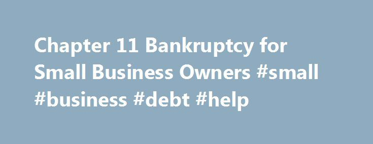 Chapter 11 Bankruptcy for Small Business Owners #small #business #debt #help http://mauritius.nef2.com/chapter-11-bankruptcy-for-small-business-owners-small-business-debt-help/  # Chapter 11 Bankruptcy for Small Business Owners For a small business in financial distress, Chapter 11 can be a viable option to restructure and eliminate debts and continue in operation. Bankruptcy Options for Small Business Debtors Depending on the circumstances, small businesses have three potential bankruptcy…