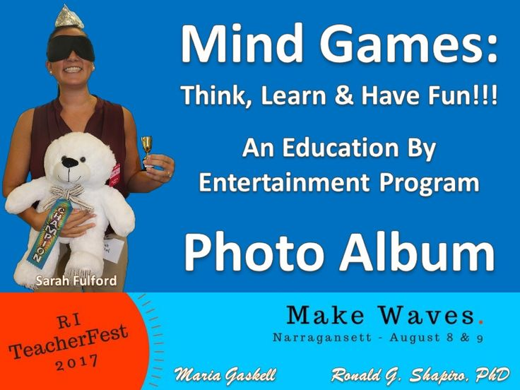 Education By Entertainment.  Mind Games: Think, Learn & Have Fun!!!  August 9, 2017.  Ronald G. Shapiro, PhD.  Maria Gaskell.  RI TeacherFest.  Narragansett High School.  Champion Sarah Fulford.  Semifinalists: Barbara DaSilva, Jen Horton, Jay Juhnowski, Amy Olsen, Chris Masiello, Liz Patterson, Diane Walsh.   Prism Sets by Gerry Palmer of http://www.psychkits.com.  Champion Ribbon by http://www.hodgesbadge.com.   Trophy by http://www.RINovelty.com.