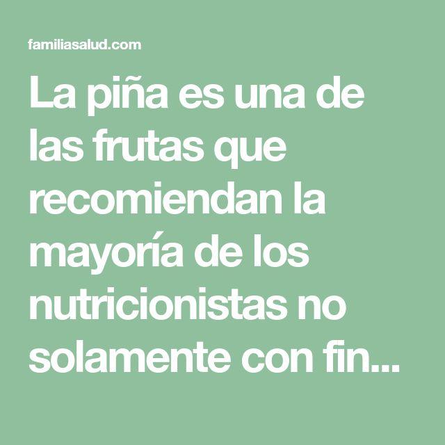 La piña es una de las frutas que recomiendan la mayoría de los nutricionistas no solamente con fines de perder peso sino también, dieta