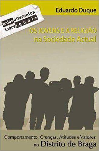 Os jovens e a religião na sociedade actual : comportamentos, crenças, atitudes e valores no Distrito de Braga / Eduardo Duque