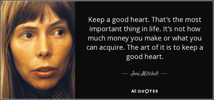 Keep a good heart. That's the most important thing in life. It's not how much money you make or what you can acquire. The art of it is to keep a good heart.