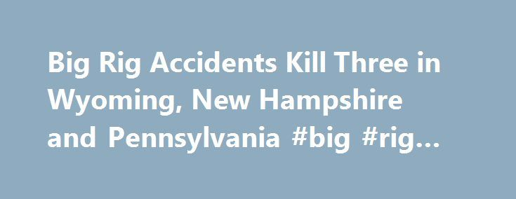 Big Rig Accidents Kill Three in Wyoming, New Hampshire and Pennsylvania #big #rig #wrecks http://utah.remmont.com/big-rig-accidents-kill-three-in-wyoming-new-hampshire-and-pennsylvania-big-rig-wrecks/  # Big Rig Accidents Kill Three in Wyoming, New Hampshire and Pennsylvania In Wyoming, one man was killed and two others face charges after a two-vehicle accident overnight on Interstate 25 on July 24. The Laramie Boomerang reports that 21-year-old Andrew Allen died at the scene of the crash…