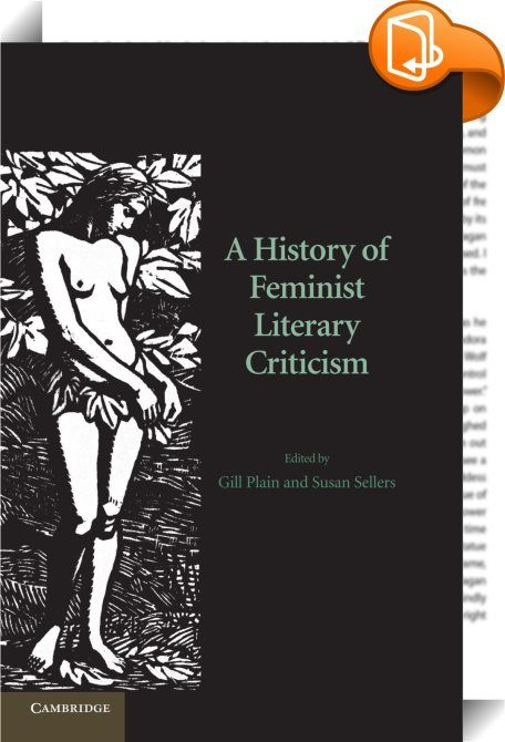 A History of Feminist Literary Criticism    :  Feminism has transformed the academic study of literature  fundamentally altering the canon of what is taught and setting new agendas for literary analysis. In this authoritative history of feminist literary criticism  leading scholars chart the development of the practice from the Middle Ages to the present. The first section of the book explores protofeminist thought from the Middle Ages onwards  and analyses the work of pioneers such as...