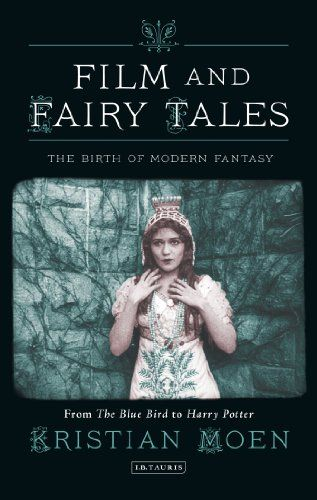 Film and Fairy Tales: The Birth of Modern Fantasy (International Library of the Moving Image)