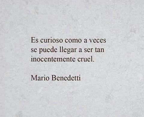 Es curioso como a veces se puede llegar a ser tan inocentemente cruel. #frases #citas Mario Benedetti.