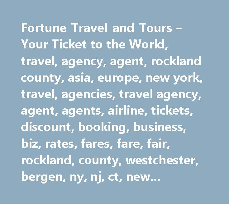 Fortune Travel and Tours – Your Ticket to the World, travel, agency, agent, rockland county, asia, europe, new york, travel, agencies, travel agency, agent, agents, airline, tickets, discount, booking, business, biz, rates, fares, fare, fair, rockland, county, westchester, bergen, ny, nj, ct, new york, new jersey, connecticut, overseas, boat, ship, train, cruise, auto, car, cars, corporate, business, land, sea, air, airfare, hotel, motel, accomodations, work, pleasure, europe, australia…