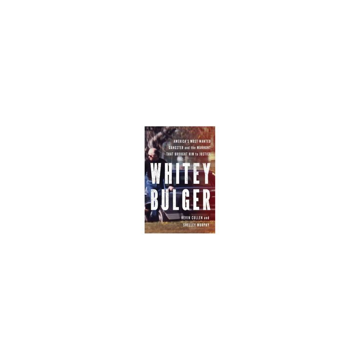 Whitey Bulger : America's Most Wanted Gangster and the Manhunt That Brought Him to Justice (Hardcover)