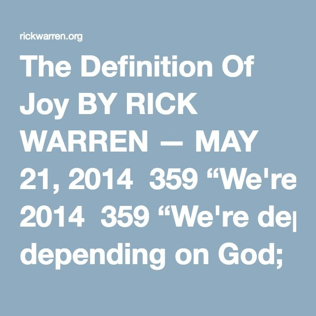 "The Definition Of Joy BY RICK WARREN — MAY 21, 2014  359 ""We're depending on God; he's everything we need. What's more, our hearts brim with joy since we've taken for our own his holy name. Love us, God, with all you've got — that's what we're depending on."" (Psalm 33:20-22 MSG)"