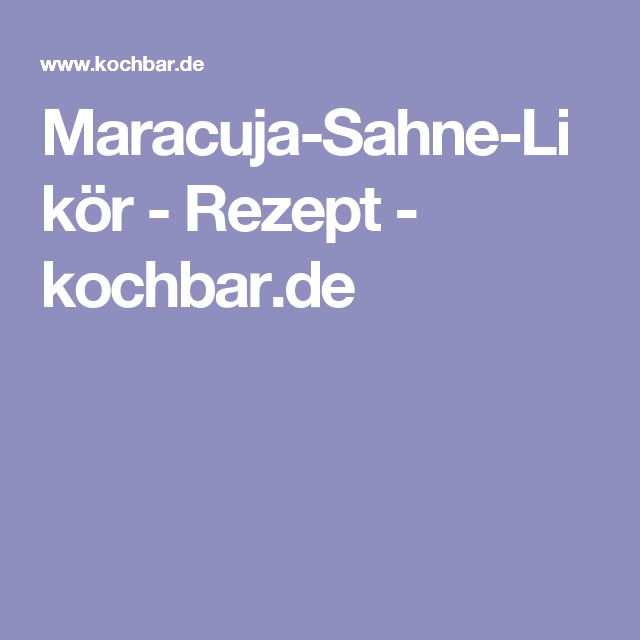 Maracuja-Sahne-Likör - Rezept - kochbar.de