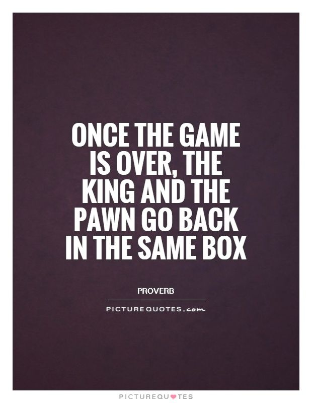 Once the game is over, the King and the pawn go back in the same box. Equality quotes on PictureQuotes.com.