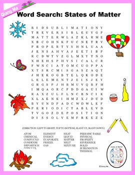 """Science Word Search: States of Matter (Color and Black Line) Teaching Matter Science through fun activities. Students will have a great time searching for the 23 hidden words. Components: - 1 Word Search in ink - 1 Word Search in color - 1 Word Search Solution in ink - 1 Word Search Solution in color """"Word Search: States of Matter"""" Word List: ATOM CHEMICAL COMPOUND CONDENSE DEPOSITION"""