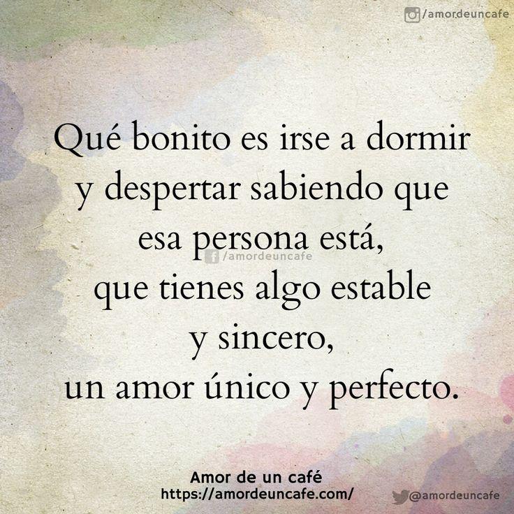 Qué bonito es irse a dormir y despertar sabiendo que esa persona está, que tienes algo estable y sincero, un amor único y perfecto.