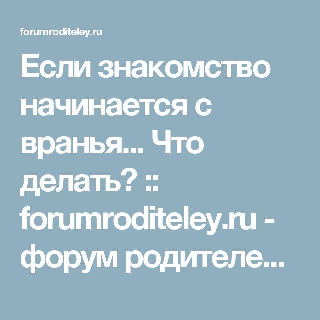 Если знакомство начинается с вранья... Что делать? :: forumroditeley.ru - форум родителей и о детях