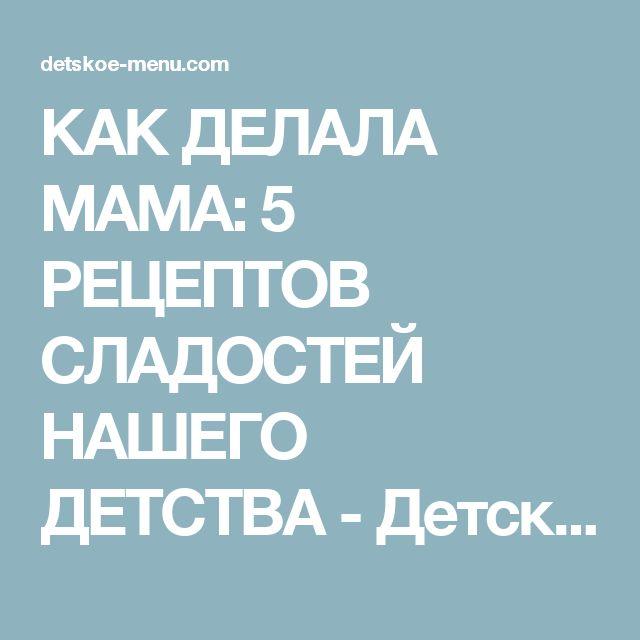 КАК ДЕЛАЛА МАМА: 5 РЕЦЕПТОВ СЛАДОСТЕЙ НАШЕГО ДЕТСТВА - Детская кухня