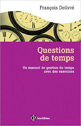 Questions de temps - 2e éd. - Un manuel de gestion du temps avec des exercices - François Delivré