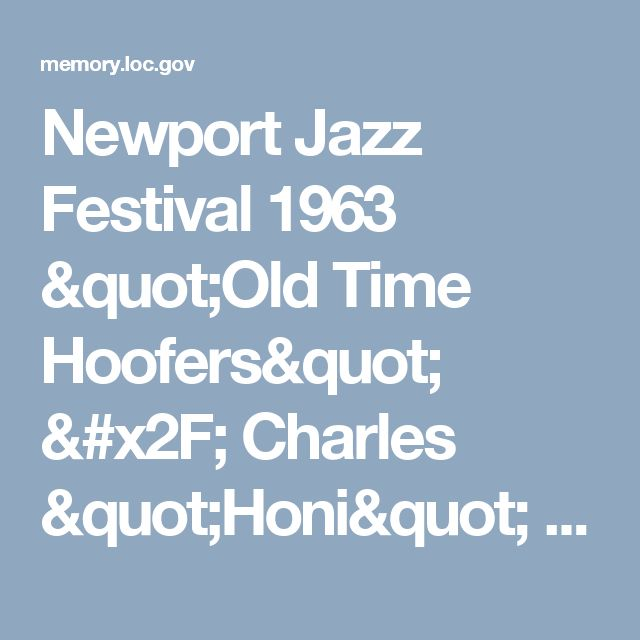 "Newport Jazz Festival 1963 ""Old Time Hoofers"" / Charles ""Honi"" Coles [festival]:Bibliographic Record Description: Performing Arts Encyclopedia, Library of Congress"