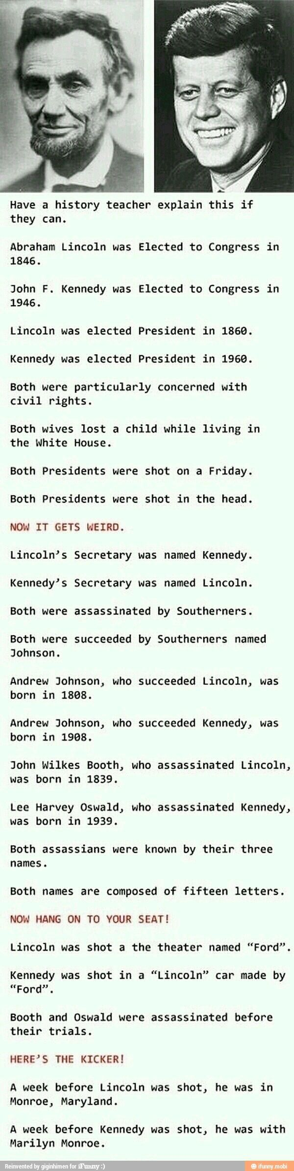 The similarities between Abraham Lincoln and John F. Kennedy. Read all the way down. It's starts out kind of boring but gets weirder and weirder. This is so crazy. My mind is literally blown. To bits. No joke.