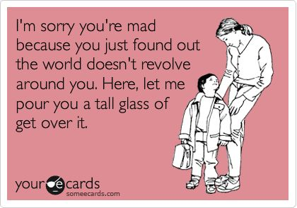 ;)Just Get Over It Funny, Adult Drinking Humor, Life Doesnt Revolve Around You, Lampert Lampert, Im Over It Quotes People, So True, Tall Glasses, Mad Ecards, Adult Funny Ecards