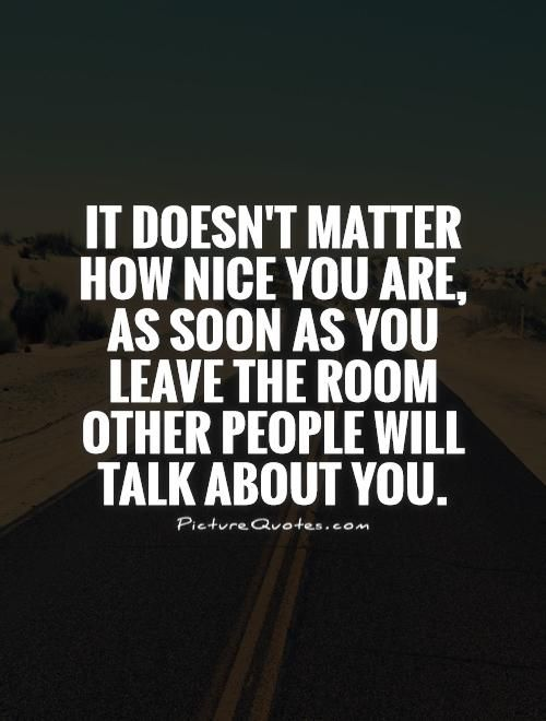 It doesn't matter how nice you are, as soon as you leave the room other people will talk about you. Picture Quotes.