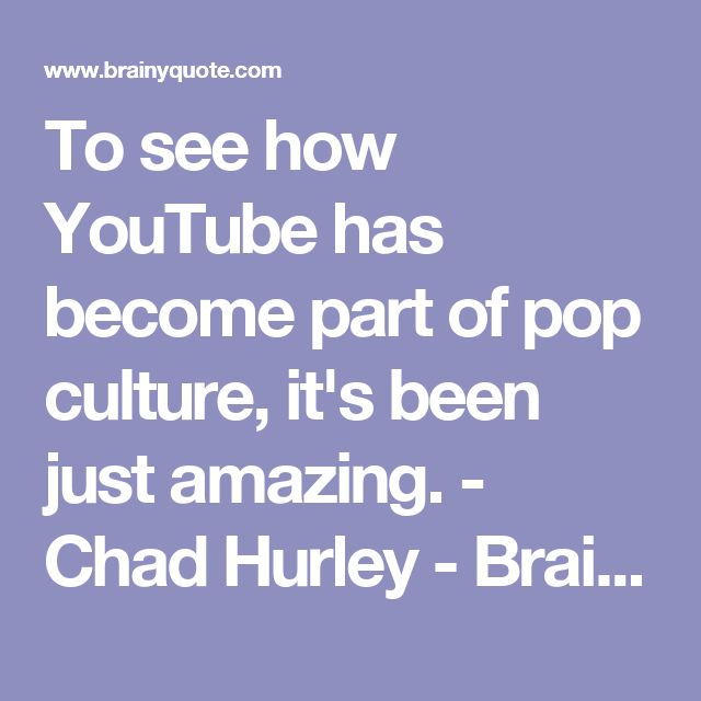 To see how YouTube has become part of pop culture, it's been just amazing. - Chad Hurley - BrainyQuote