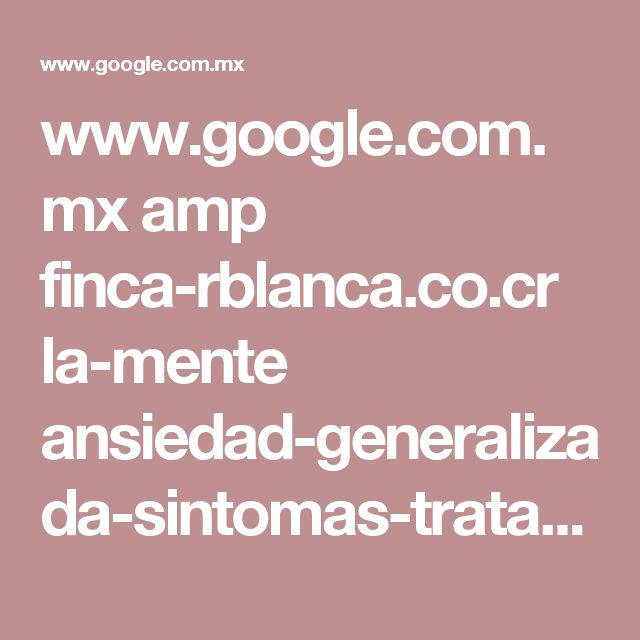 www.google.com.mx amp finca-rblanca.co.cr la-mente ansiedad-generalizada-sintomas-tratamientos amp